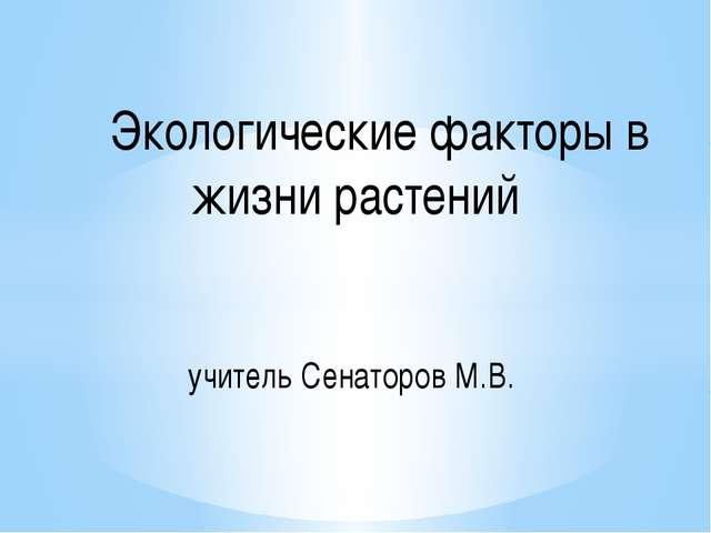 Экологические факторы в жизни растений учитель Сенаторов М.В.