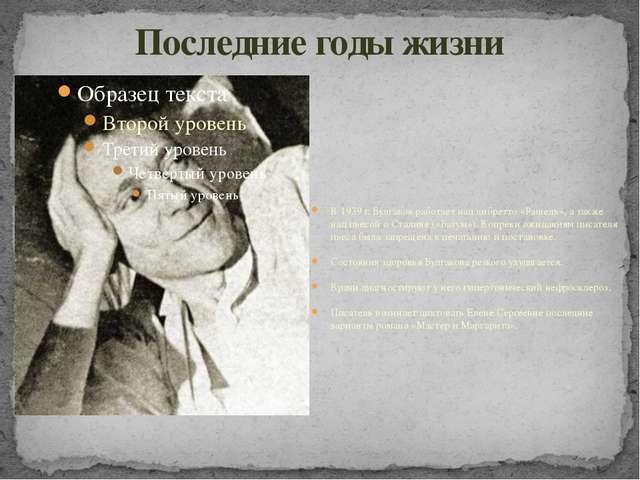 Последние годы жизни В 1939 г. Булгаков работает над либретто «Рашель», а так...