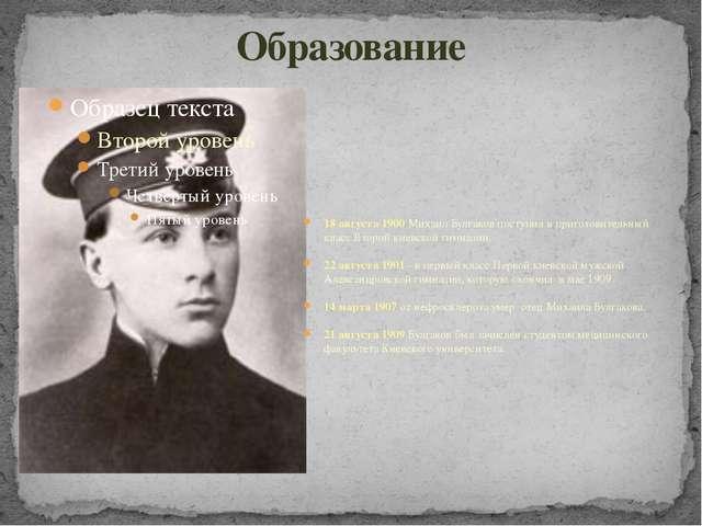 Образование 18 августа 1900 Михаил Булгаков поступил в приготовительный класс...