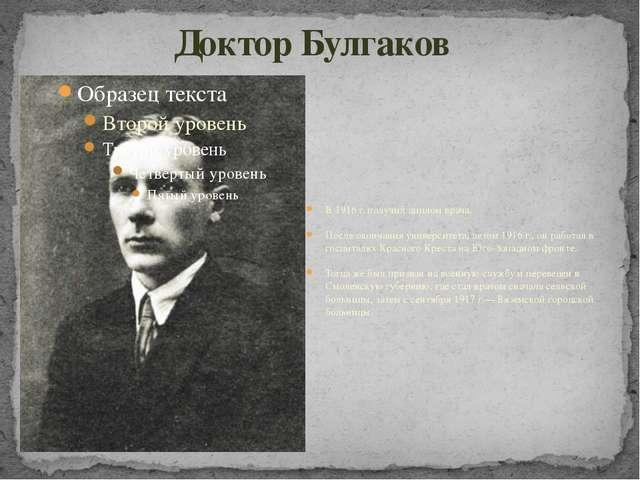 Доктор Булгаков В 1916 г. получил диплом врача. После окончания университета,...