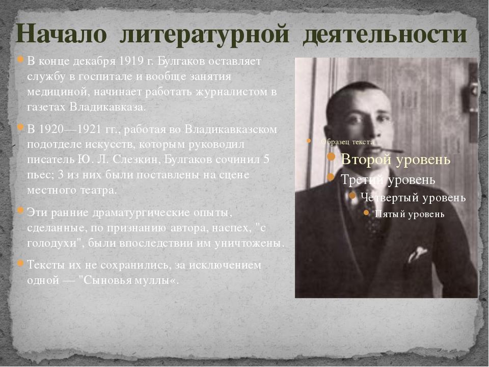 Начало литературной деятельности В конце декабря 1919 г. Булгаков оставляет с...