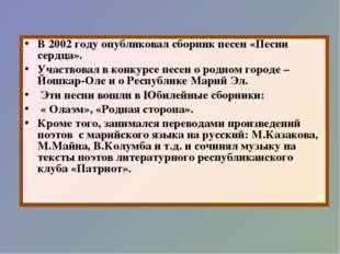 В 2002 году опубликовал сборник песен «Песни сердца». Участвовал в конкурсе п