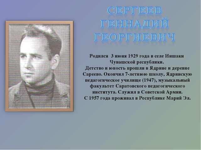 Родился 3 июня 1929 года в селе Иншаки Чувашской республики. Детство и юность...
