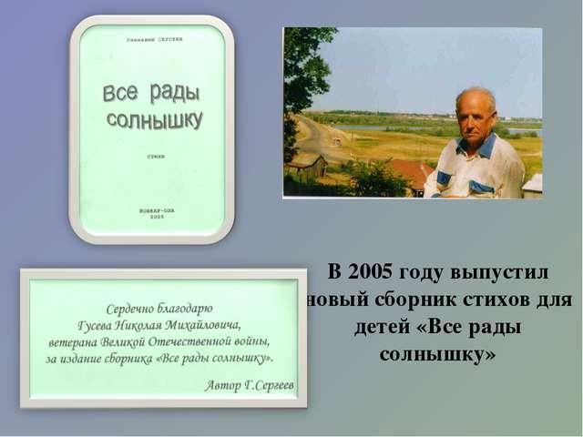 В 2005 году выпустил новый сборник стихов для детей «Все рады солнышку»