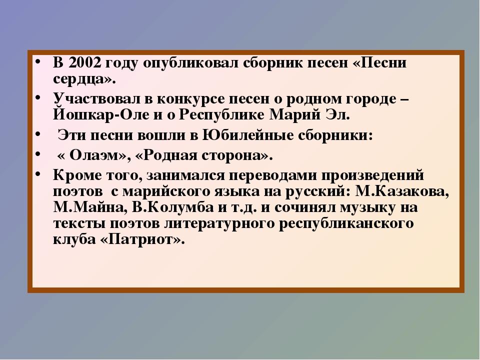 В 2002 году опубликовал сборник песен «Песни сердца». Участвовал в конкурсе п...