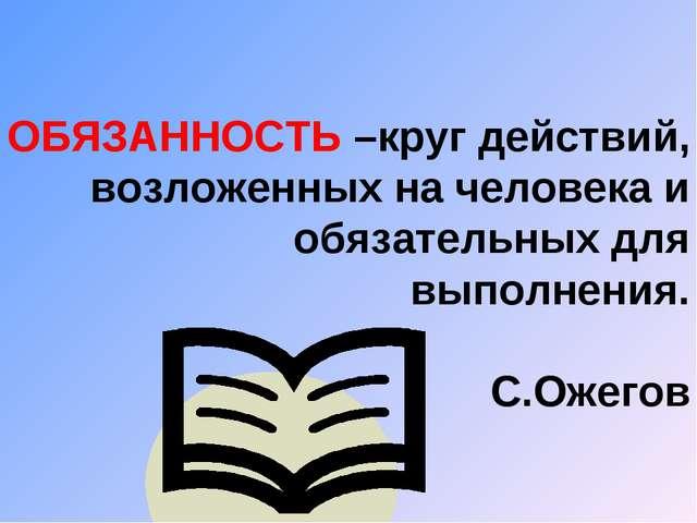 ОБЯЗАННОСТЬ –круг действий, возложенных на человека и обязательных для выполн...