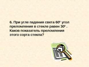 6. При угле падения света 600 угол преломления в стекле равен 300 . Каков пок