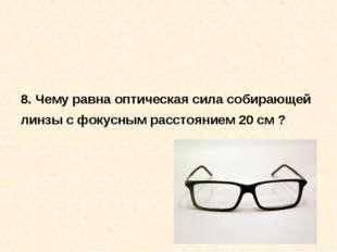 8. Чему равна оптическая сила собирающей линзы с фокусным расстоянием 20 см ?