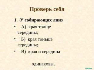 Проверь себя 1. У собирающих линз А) края толще середины; Б) края тоньше сере