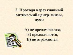 2. Проходя через главный оптический центр линзы, лучи А) не преломляются; Б)