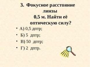 Фокусное расстояние линзы 0,5 м. Найти её оптическую силу? А) 0,5 дптр; Б) 5