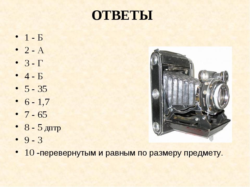 ОТВЕТЫ 1 - Б 2 - А 3 - Г 4 - Б 5 - 35 6 - 1,7 7 - 65 8 - 5 дптр 9 - 3 10 -пер...