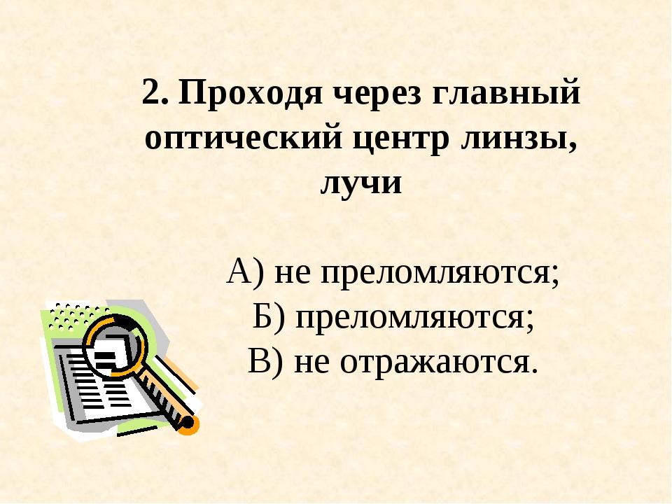2. Проходя через главный оптический центр линзы, лучи А) не преломляются; Б)...