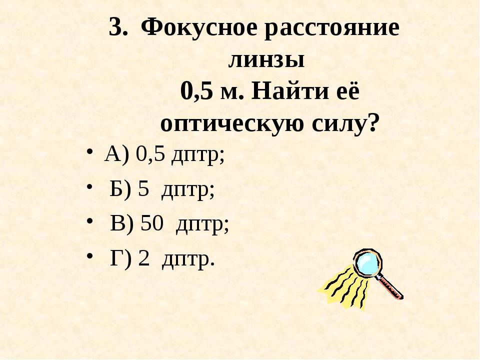 Фокусное расстояние линзы 0,5 м. Найти её оптическую силу? А) 0,5 дптр; Б) 5...