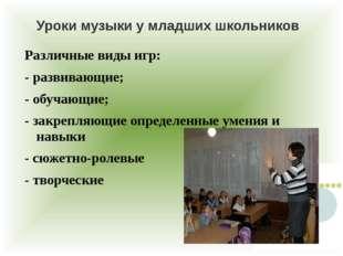 Уроки музыки у младших школьников Различные виды игр: - развивающие; - обучаю
