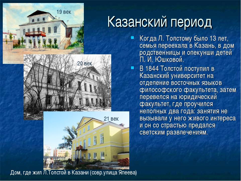 Казанский период Когда Л. Толстому было 13 лет, семья переехала в Казань, в д...