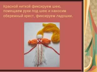 Красной ниткой фиксируем шею, помещаем руки под шею и наносим обережный крес
