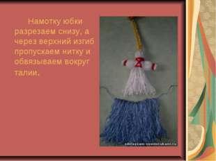 Намотку юбки разрезаем снизу, а через верхний изгиб пропускаем нитку и обв