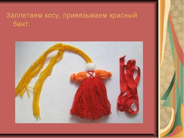 Заплетаем косу, привязываем красный бант.