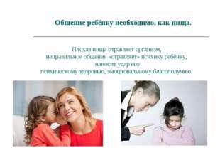 Общение ребёнку необходимо, как пища. Плохая пища отравляет организм, неправи