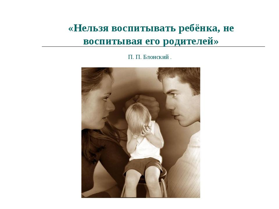 «Нельзя воспитывать ребёнка, не воспитывая его родителей» П. П. Блонский .