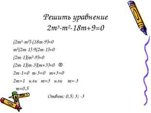 Решить уравнение 2m³-m²-18m+9=0 (2m³-m²)-(18m-9)=0 m²(2m-1)-9(2m-1)=0 (2m-1)(