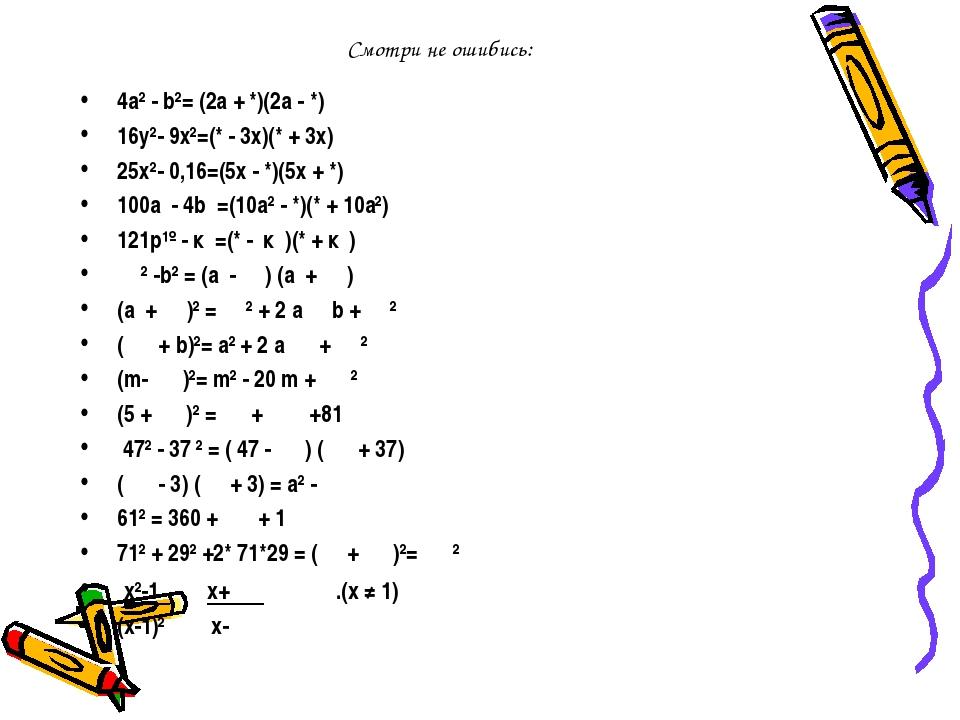 Смотри не ошибись: 4а² - b²= (2а + *)(2а - *) 16у²- 9х²=(* - 3х)(* + 3х) 25х²...