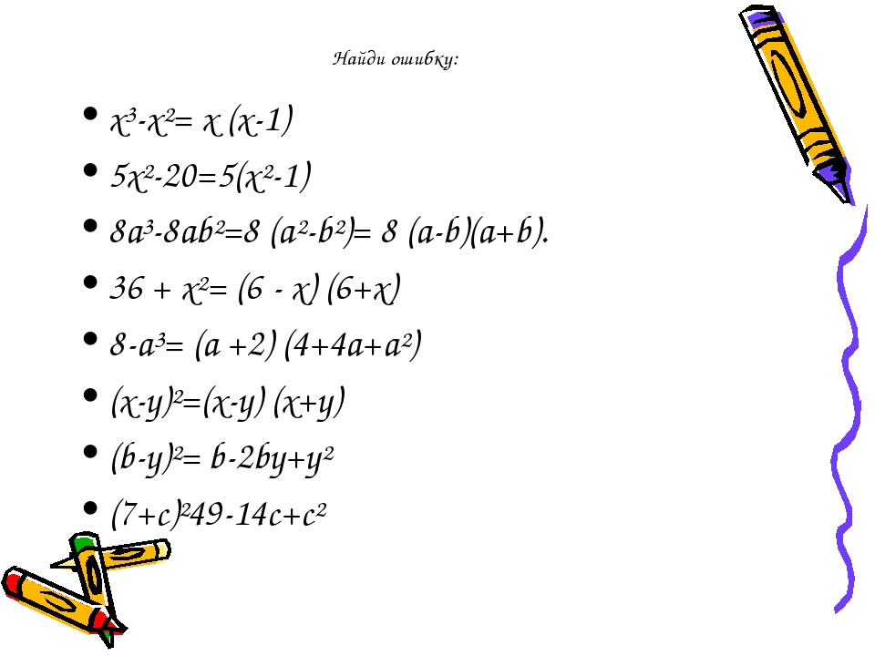 Найди ошибку: х³-х²= х (х-1) 5х²-20=5(х²-1) 8а³-8аb²=8 (а²-b²)= 8 (а-b)(а+b)....