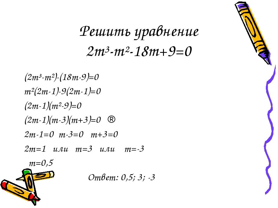 Решить уравнение 2m³-m²-18m+9=0 (2m³-m²)-(18m-9)=0 m²(2m-1)-9(2m-1)=0 (2m-1)(...
