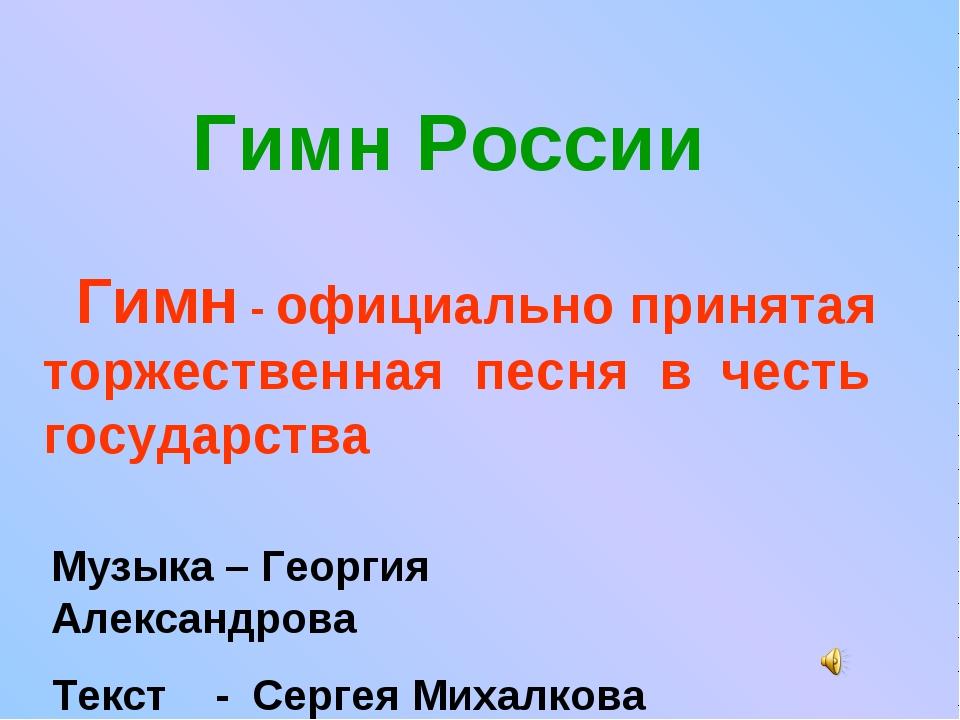 Гимн России Гимн - официально принятая торжественная песня в честь государст...