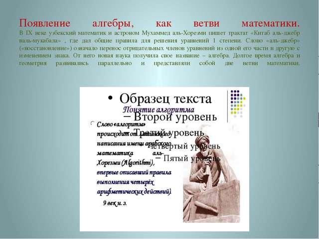 Появление алгебры, как ветви математики. В IX веке узбекский математик и астр...