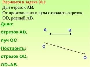 Дано: отрезок АВ, луч ОС Построить: отрезок ОD, OD=AB. A B C O Вернемся к зад