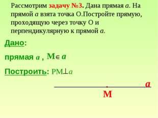 Дано: прямая a , Построить: РМ а М a a М Рассмотрим задачу №3. Дана прямая а.
