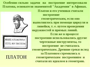 ПЛАТОН Особенно сильно задачи на построение интересовали Платона, основ