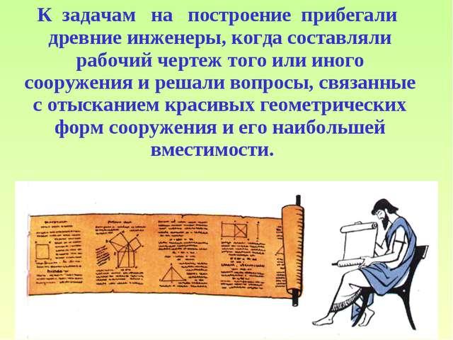 К задачам на построение прибегали древние инженеры, когда составляли р...