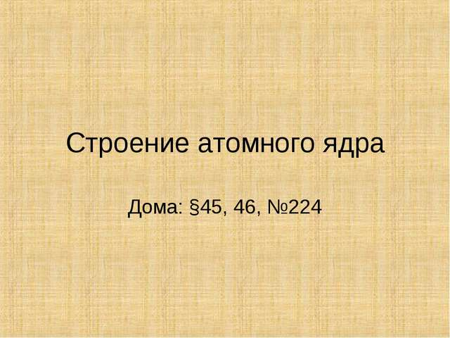 Строение атомного ядра Дома: §45, 46, №224
