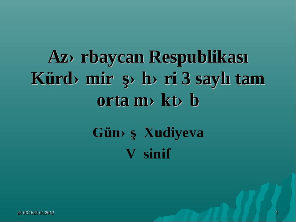 Azərbaycan Respublikası Kürdəmir şəhəri 3 saylı tam orta məktəb Günəş Xudiyev...