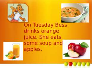 м On Tuesday Bess drinks orange juice. She eats some soup and apples.