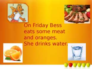 м On Friday Bess eats some meat and oranges. She drinks water.