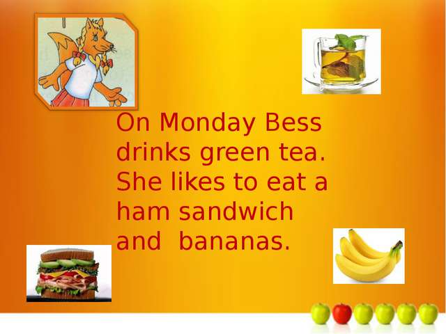 м On Monday Bess drinks green tea. She likes to eat a ham sandwich and bananas.