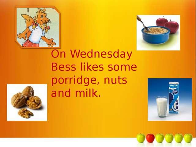 м On Wednesday Bess likes some porridge, nuts and milk.