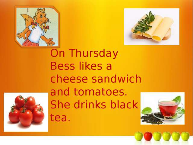 м On Thursday Bess likes a cheese sandwich and tomatoes. She drinks black tea.