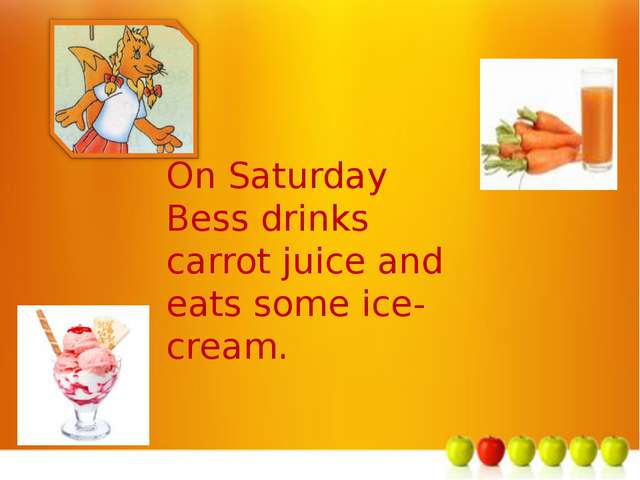 м On Saturday Bess drinks carrot juice and eats some ice-cream.