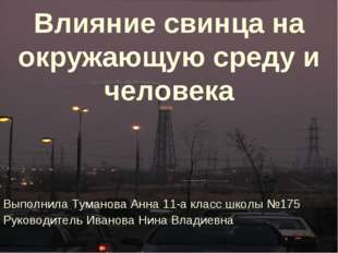 Влияние свинца на окружающую среду и человека Выполнила Туманова Анна 11-а кл