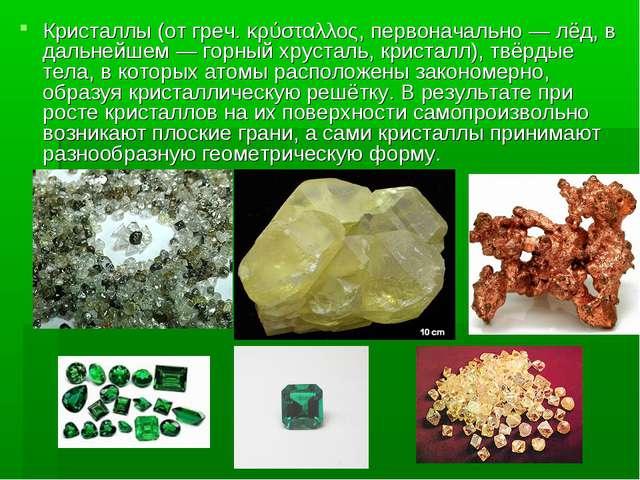 Кристаллы (от греч. κρύσταλλος, первоначально — лёд, в дальнейшем — горный хр...