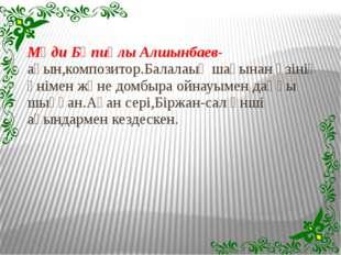 Мәди Бәпиұлы Алшынбаев-ақын,композитор.Балалаық шағынан өзінің әнімен және до