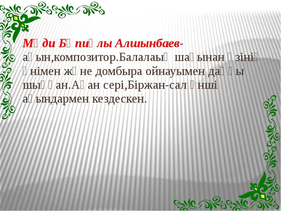 Мәди Бәпиұлы Алшынбаев-ақын,композитор.Балалаық шағынан өзінің әнімен және до...