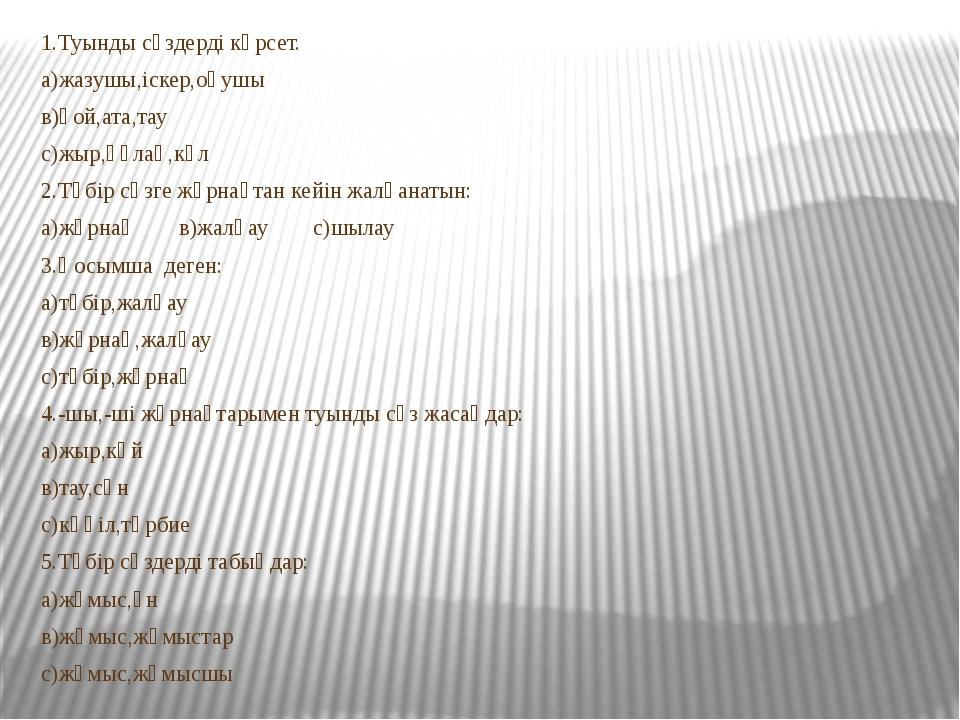 1.Туынды сөздерді көрсет. а)жазушы,іскер,оқушы в)қой,ата,тау с)жыр,құлақ,көл...