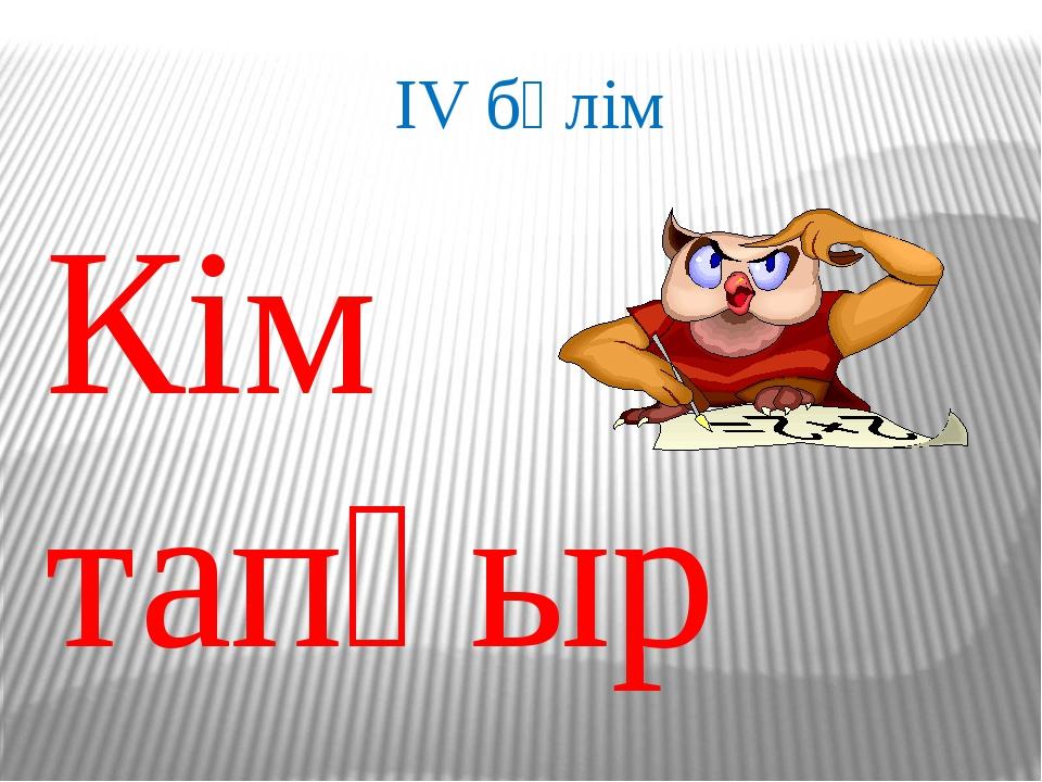 IV бөлім Кім тапқыр
