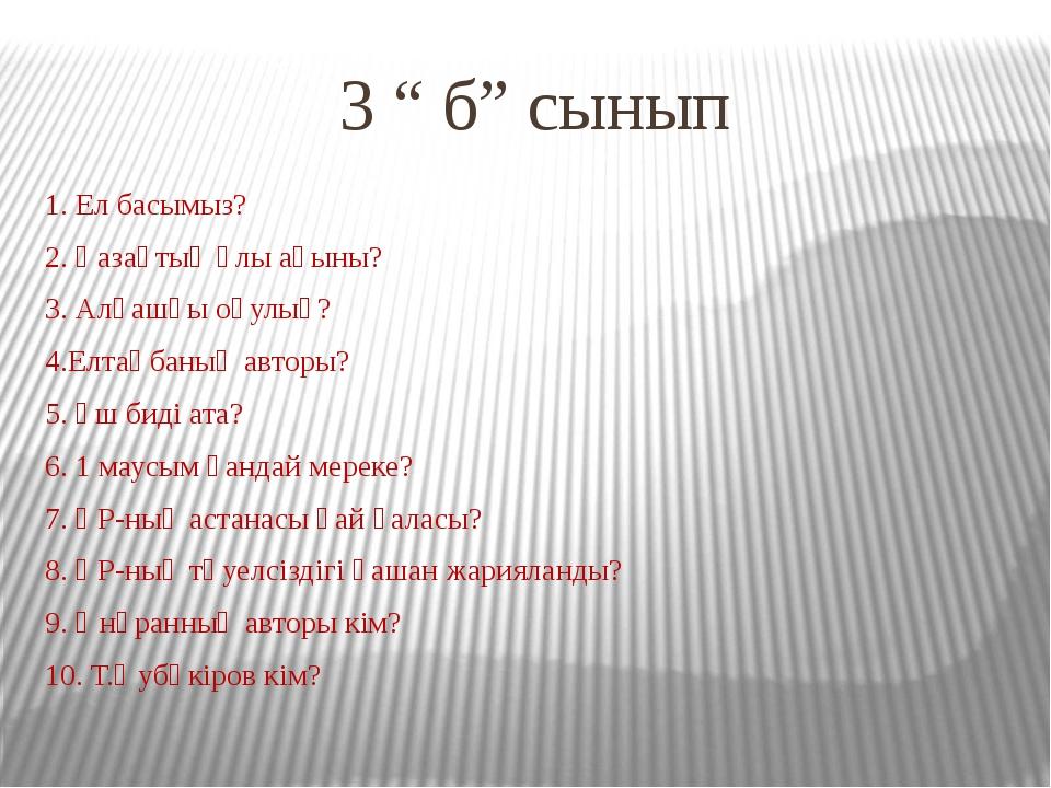 """3 """" б"""" сынып 1. Ел басымыз? 2. Қазақтың ұлы ақыны? 3. Алғашқы оқулық? 4.Елтаң..."""